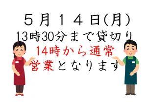 5月14日(月)13時30分まで貸切り、14時から通常営業とさせていただきます。